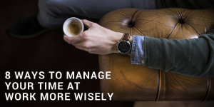 8 Ways To Manage Your Time At Work More Wisely
